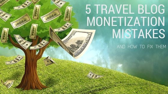 5 Travel Blog Monetization Mistakes - and how to fix them